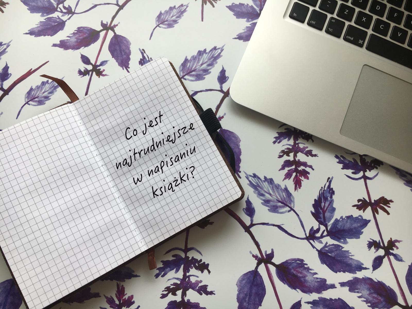 Co jest najtrudniejsze w napisaniu książki?